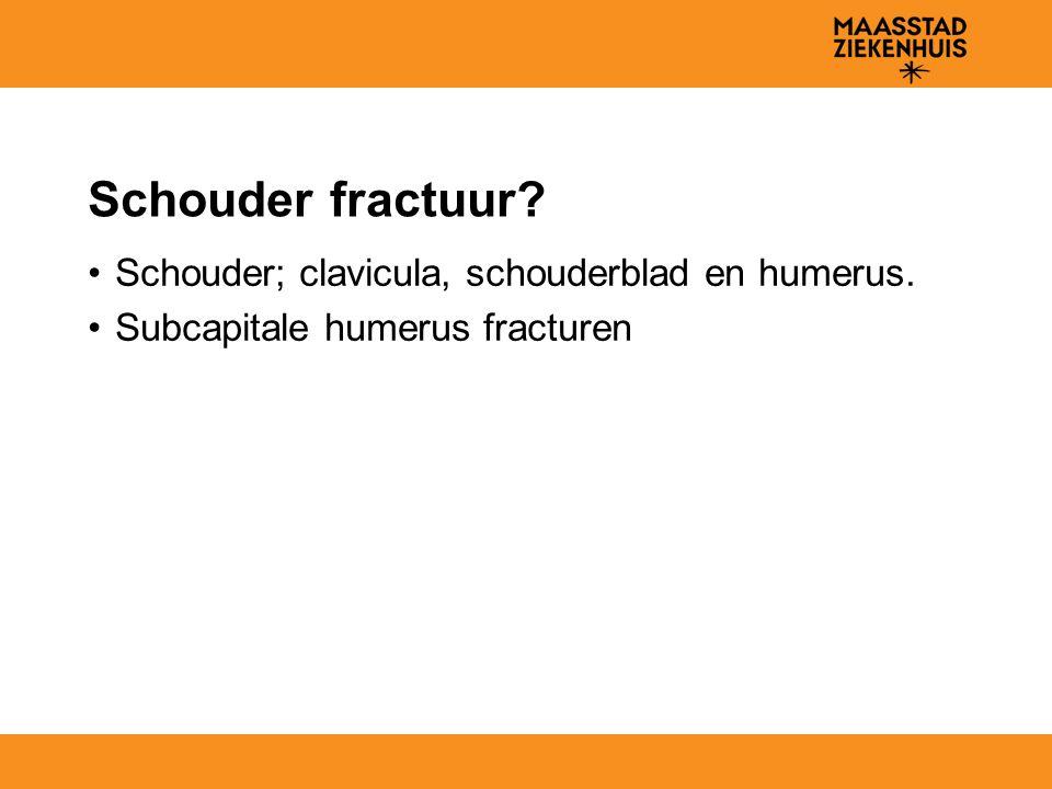 Schouder fractuur? Schouder; clavicula, schouderblad en humerus. Subcapitale humerus fracturen