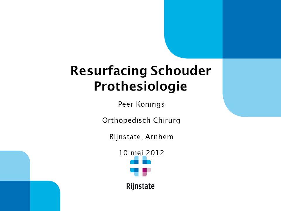 Resurfacing Schouder Prothesiologie Peer Konings Orthopedisch Chirurg Rijnstate, Arnhem 10 mei 2012