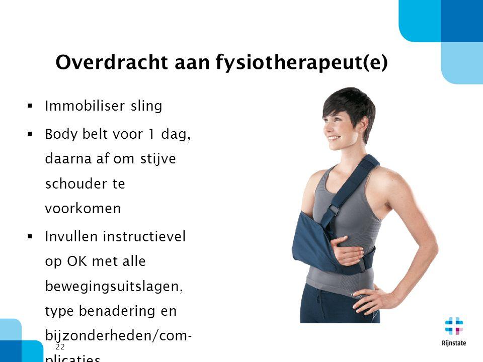 22 Overdracht aan fysiotherapeut(e)  Immobiliser sling  Body belt voor 1 dag, daarna af om stijve schouder te voorkomen  Invullen instructievel op