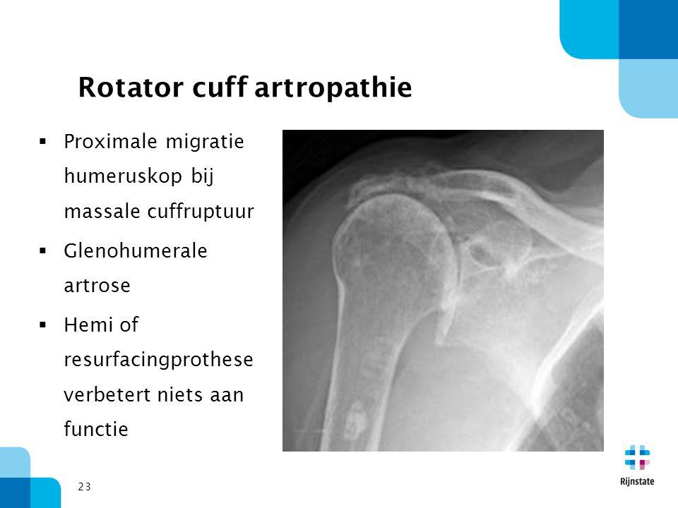 23 Rotator cuff artropathie  Proximale migratie humeruskop bij massale cuffruptuur  Glenohumerale artrose  Hemi of resurfacingprothese verbetert ni