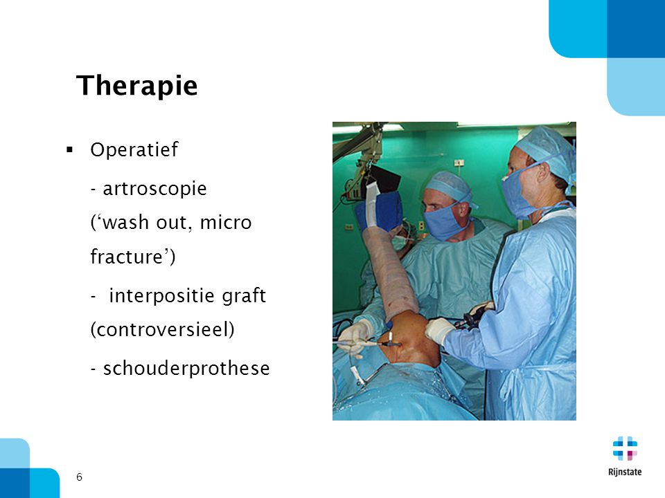 6 Therapie  Operatief - artroscopie ('wash out, micro fracture') - interpositie graft (controversieel) - schouderprothese