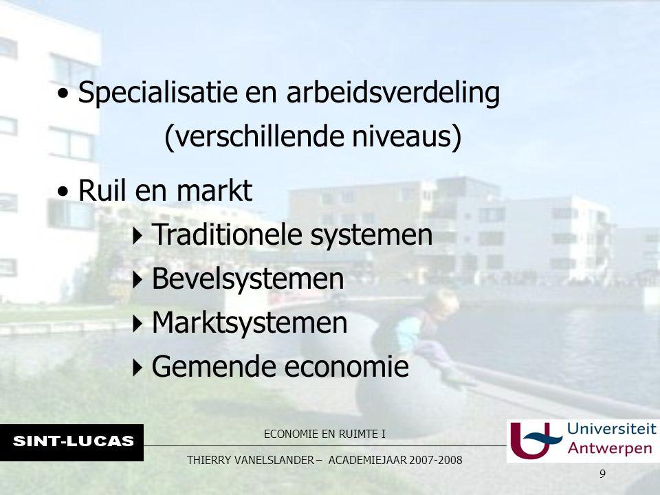 ECONOMIE EN RUIMTE I THIERRY VANELSLANDER – ACADEMIEJAAR 2007-2008 9 Specialisatie en arbeidsverdeling (verschillende niveaus) Ruil en markt  Traditionele systemen  Bevelsystemen  Marktsystemen  Gemende economie