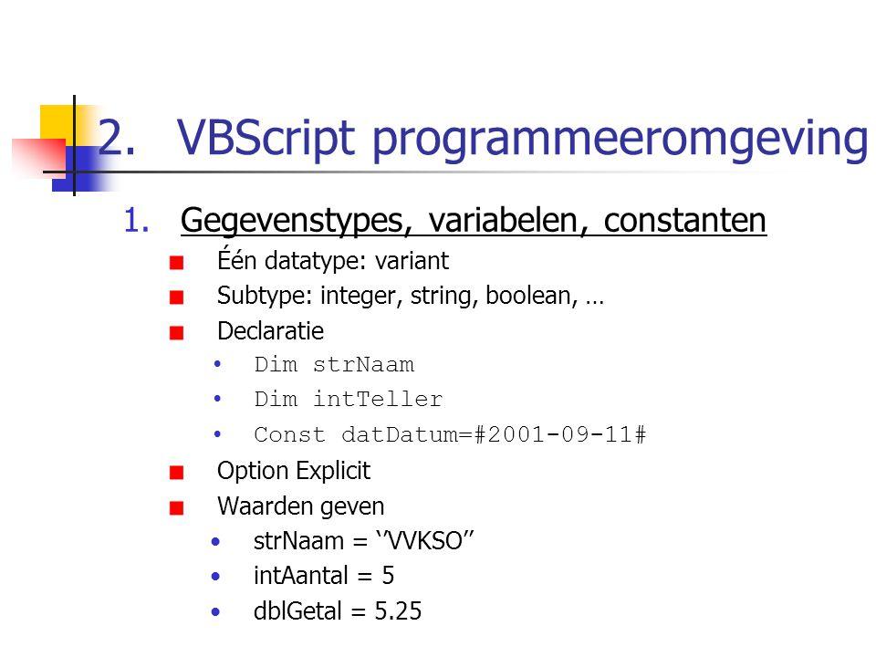 2.VBScript programmeeromgeving 1.Gegevenstypes, variabelen, constanten Één datatype: variant Subtype: integer, string, boolean, … Declaratie Dim strNaam Dim intTeller Const datDatum=#2001-09-11# Option Explicit Waarden geven strNaam = ''VVKSO'' intAantal = 5 dblGetal = 5.25