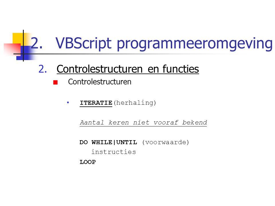 2.VBScript programmeeromgeving 2.Controlestructuren en functies Controlestructuren ITERATIE(herhaling) Aantal keren niet vooraf bekend DO WHILE|UNTIL (voorwaarde) instructies LOOP