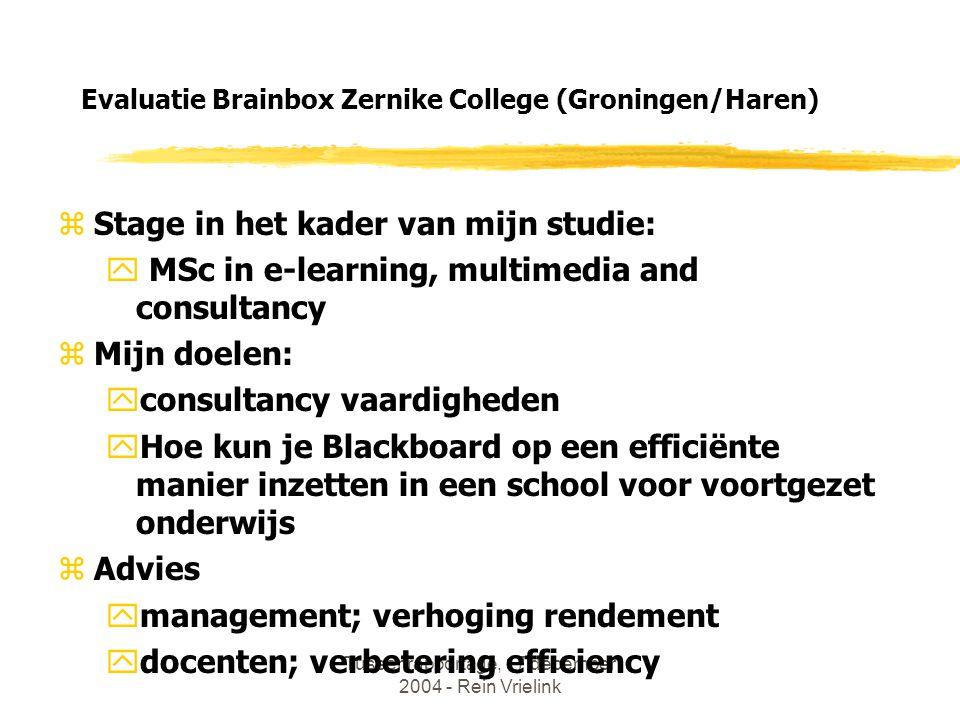 Tussenrapportage, 17 december 2004 - Rein Vrielink Evaluatie Brainbox Zernike College (Groningen/Haren) zStage in het kader van mijn studie: y MSc in e-learning, multimedia and consultancy zMijn doelen: yconsultancy vaardigheden yHoe kun je Blackboard op een efficiënte manier inzetten in een school voor voortgezet onderwijs zAdvies ymanagement; verhoging rendement ydocenten; verbetering efficiency