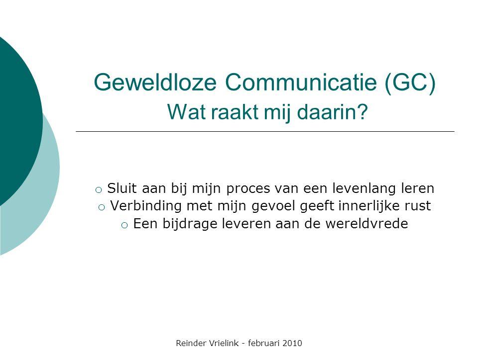 Reinder Vrielink - februari 2010 Geweldloze Communicatie (GC) Wat raakt mij daarin? o Sluit aan bij mijn proces van een levenlang leren o Verbinding m