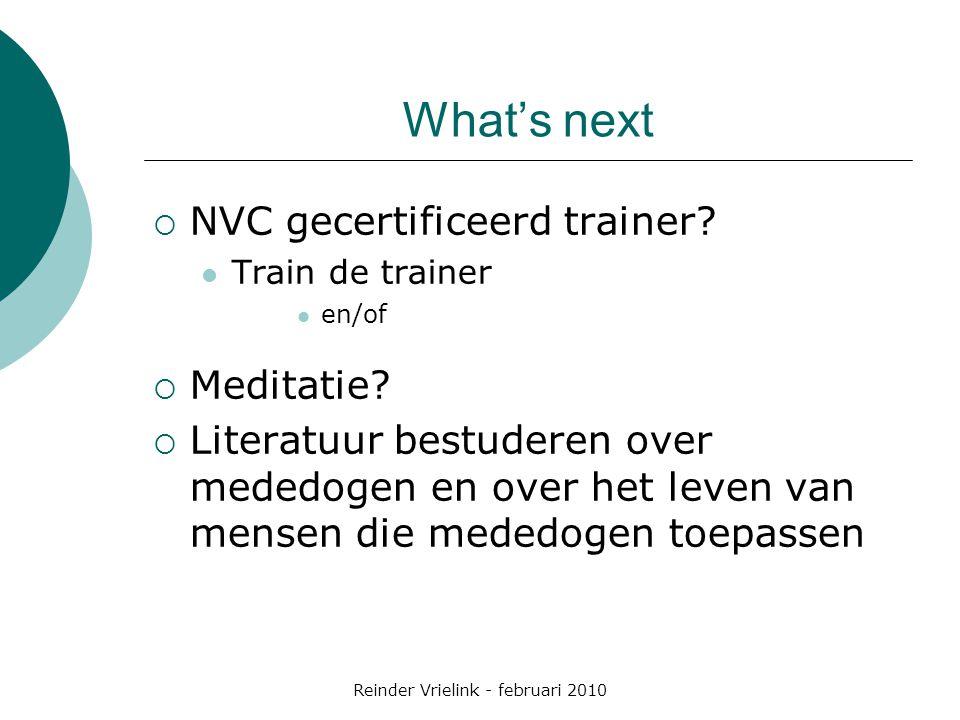 Reinder Vrielink - februari 2010 What's next  NVC gecertificeerd trainer? Train de trainer en/of  Meditatie?  Literatuur bestuderen over mededogen