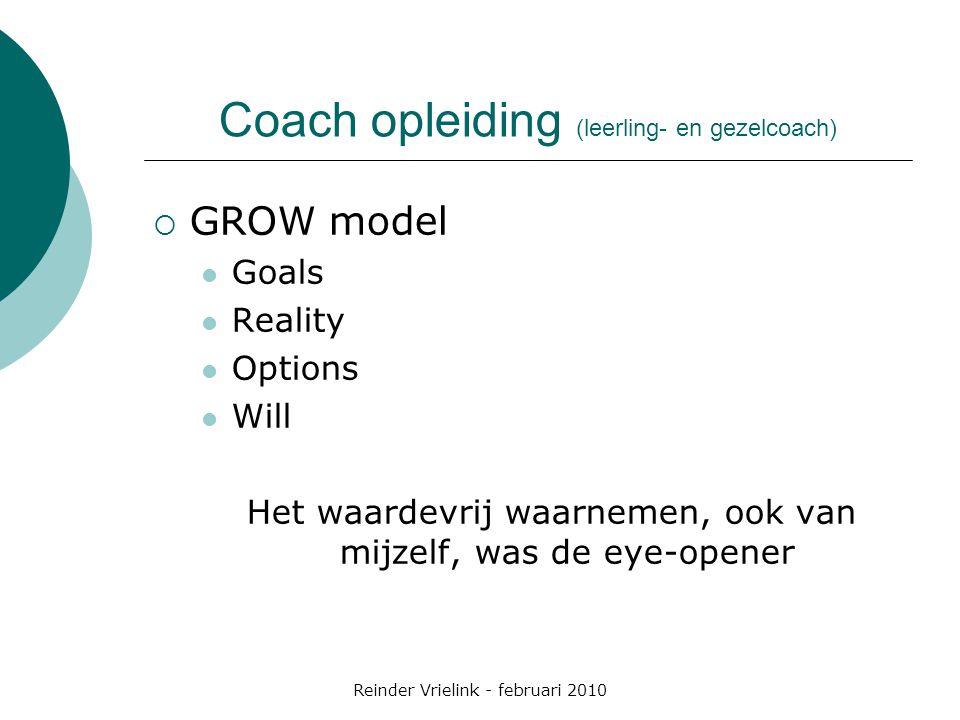 Reinder Vrielink - februari 2010 Coach opleiding (leerling- en gezelcoach)  GROW model Goals Reality Options Will Het waardevrij waarnemen, ook van m