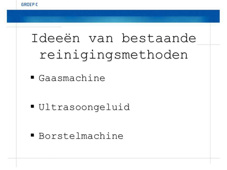 Ideeën van bestaande reinigingsmethoden  Gaasmachine  Ultrasoongeluid  Borstelmachine