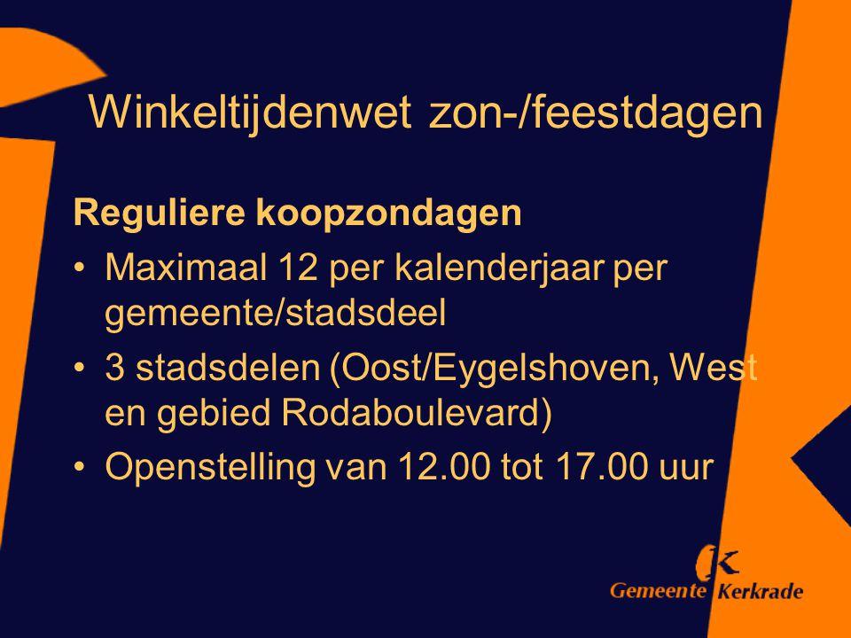 Winkeltijdenwet zon-/feestdagen Reguliere koopzondagen Maximaal 12 per kalenderjaar per gemeente/stadsdeel 3 stadsdelen (Oost/Eygelshoven, West en geb