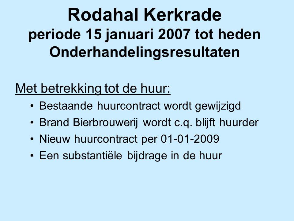 Rodahal Kerkrade periode 15 januari 2007 tot heden Onderhandelingsresultaten Met betrekking tot de huur: Bestaande huurcontract wordt gewijzigd Brand