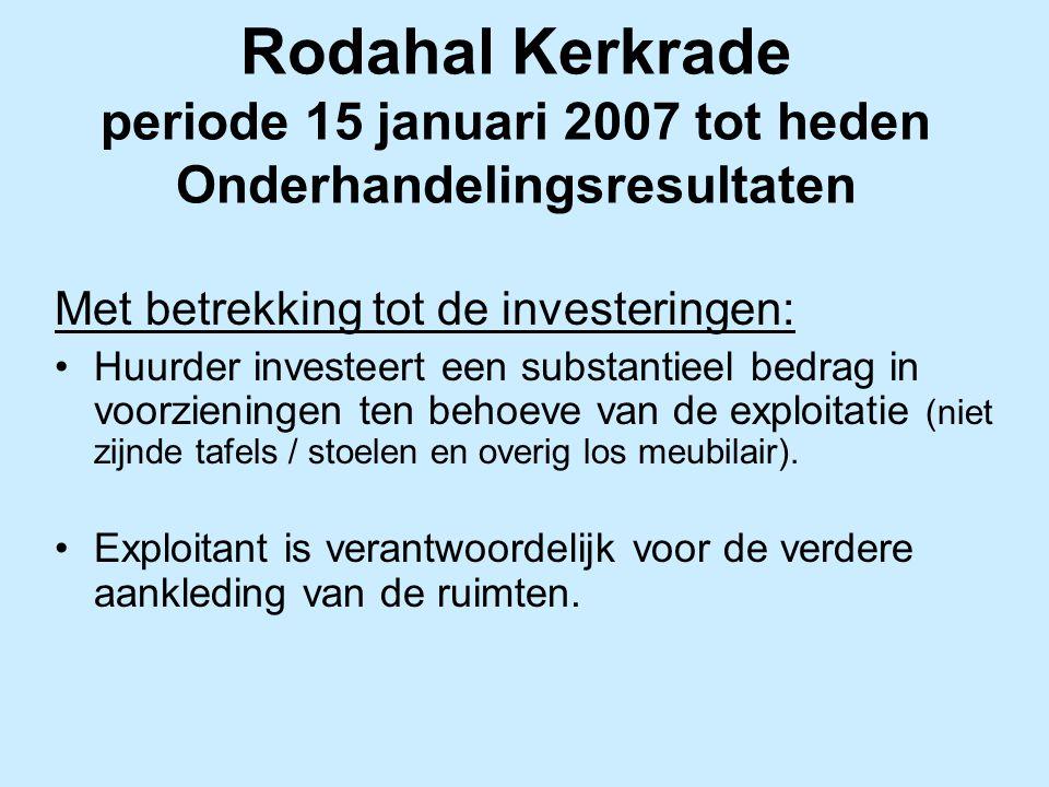 Rodahal Kerkrade periode 15 januari 2007 tot heden Onderhandelingsresultaten Met betrekking tot de investeringen: Huurder investeert een substantieel bedrag in voorzieningen ten behoeve van de exploitatie (niet zijnde tafels / stoelen en overig los meubilair).