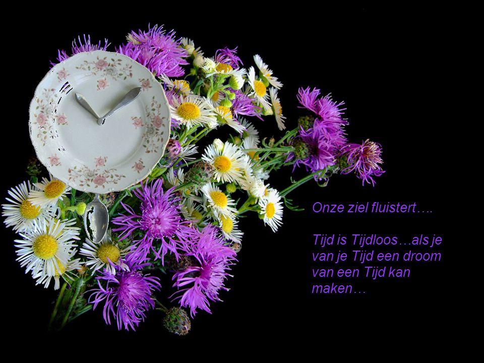 Onze ziel fluistert…. Tijd is Tijdloos…als je van je Tijd een droom van een Tijd kan maken…