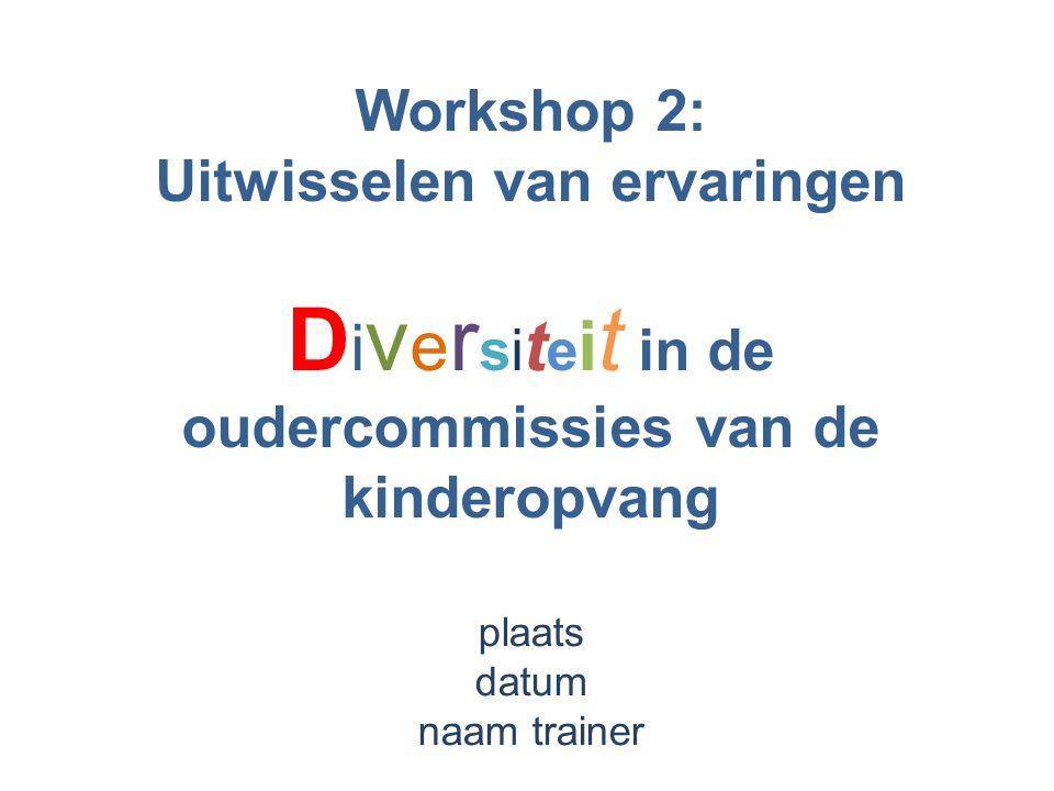 Workshop 2: Uitwisselen van ervaringen D i v e r si t e i t in de oudercommissies van de kinderopvang plaats datum naam trainer