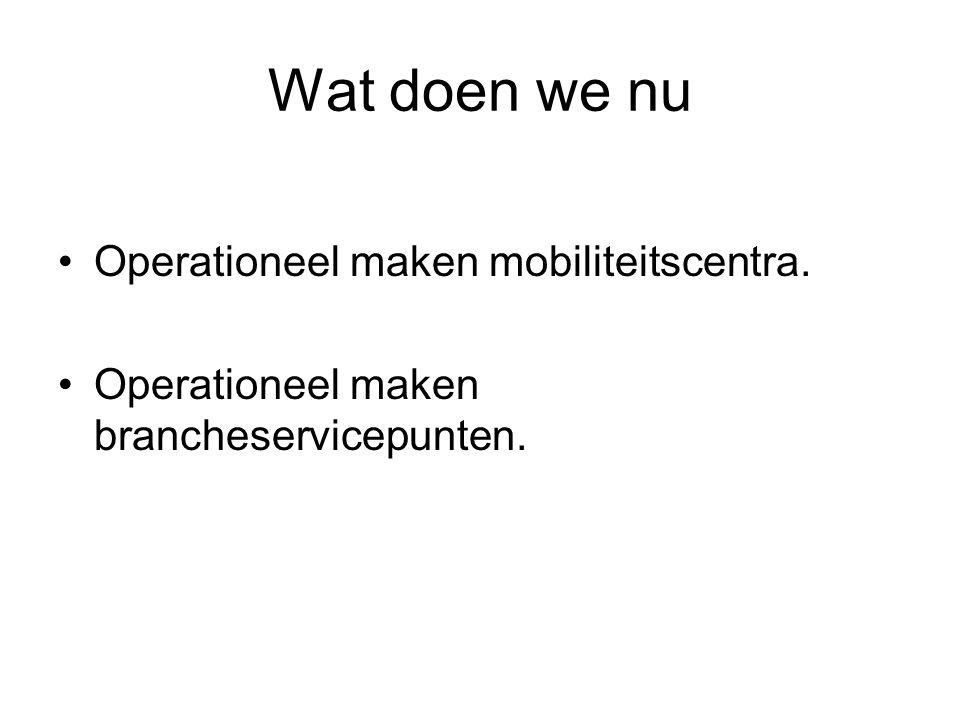 Wat doen we nu Operationeel maken mobiliteitscentra. Operationeel maken brancheservicepunten.