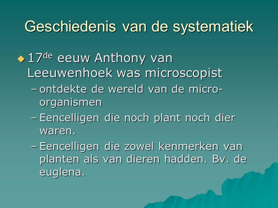 Geschiedenis van de systematiek  17 de eeuw Anthony van Leeuwenhoek was microscopist –ontdekte de wereld van de micro- organismen –Eencelligen die no