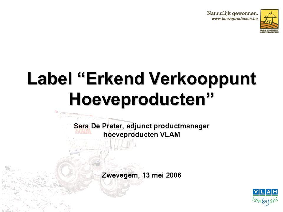 """Label """"Erkend Verkooppunt Hoeveproducten"""" Sara De Preter, adjunct productmanager hoeveproducten VLAM Zwevegem, 13 mei 2006"""