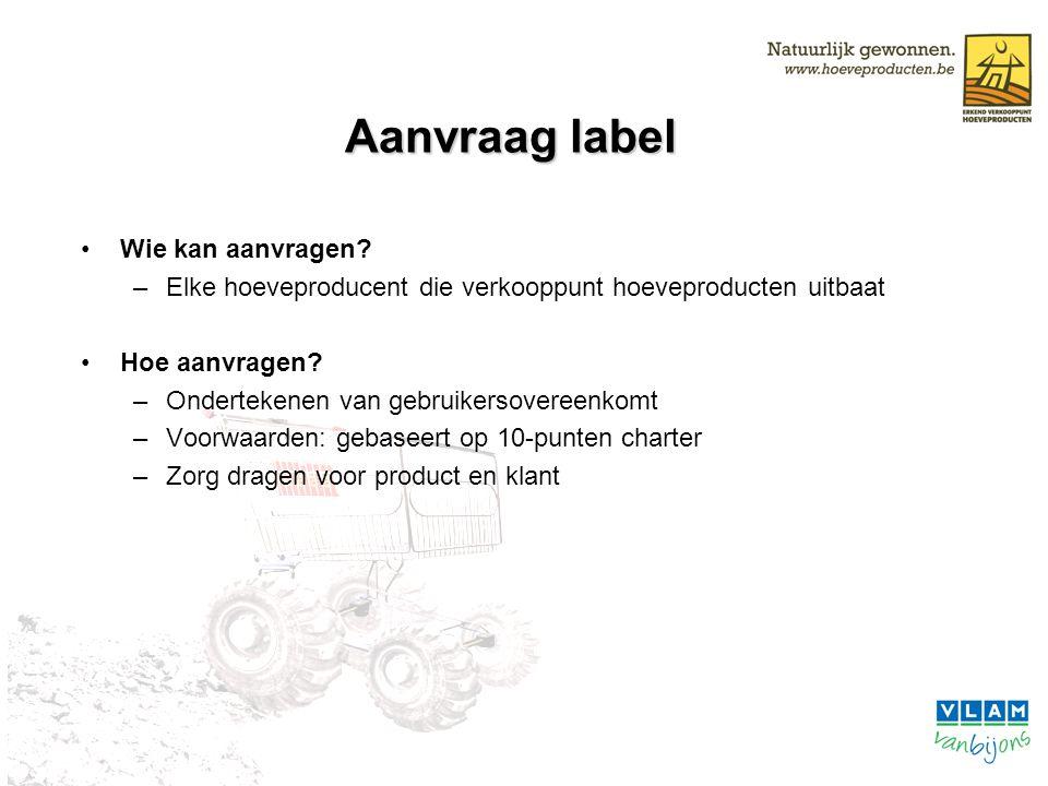 Aanvraag label Wie kan aanvragen? –Elke hoeveproducent die verkooppunt hoeveproducten uitbaat Hoe aanvragen? –Ondertekenen van gebruikersovereenkomt –