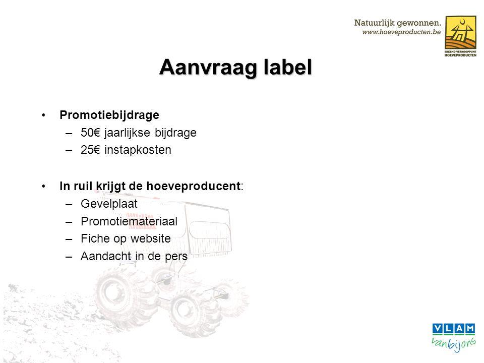 Aanvraag label Promotiebijdrage –50€ jaarlijkse bijdrage –25€ instapkosten In ruil krijgt de hoeveproducent: –Gevelplaat –Promotiemateriaal –Fiche op