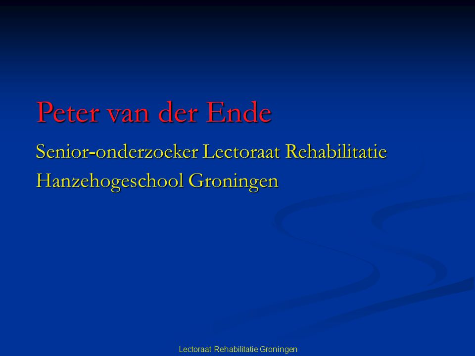 Lectoraat Rehabilitatie Groningen Peter van der Ende Senior-onderzoeker Lectoraat Rehabilitatie Senior-onderzoeker Lectoraat Rehabilitatie Hanzehogeschool Groningen Hanzehogeschool Groningen