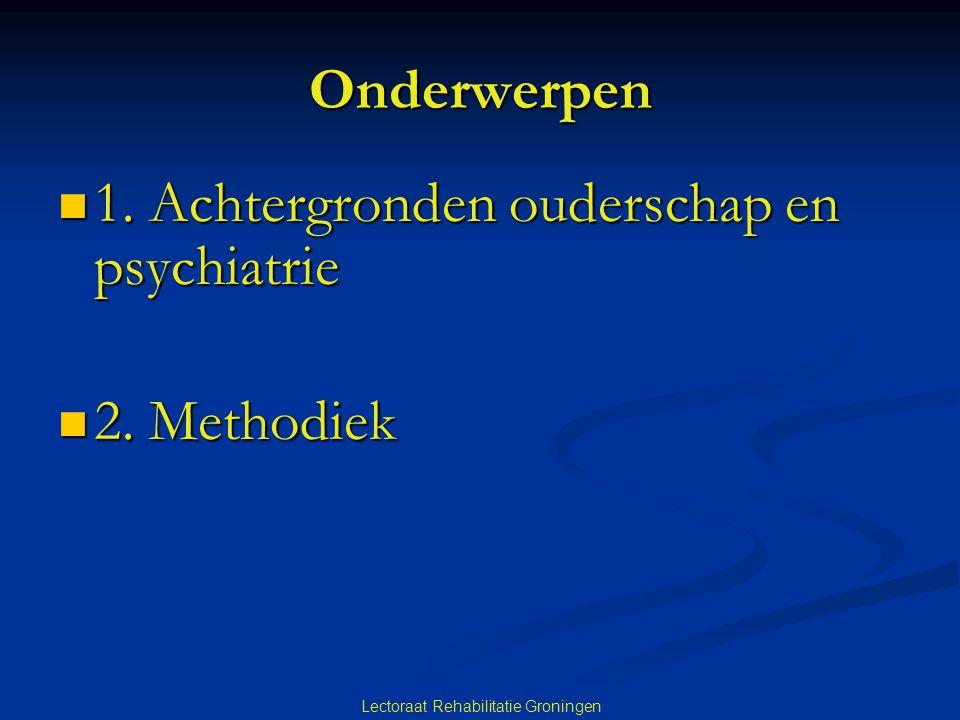 Lectoraat Rehabilitatie Groningen Onderwerpen 1.Achtergronden ouderschap en psychiatrie 1.