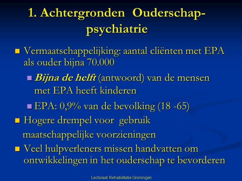 1. Achtergronden Ouderschap- psychiatrie Vermaatschappelijking: aantal cliënten met EPA als ouder bijna 70.000 Vermaatschappelijking: aantal cliënten