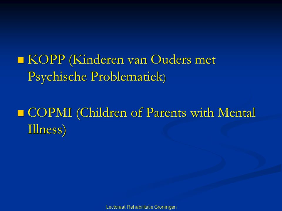 KOPP (Kinderen van Ouders met Psychische Problematiek ) KOPP (Kinderen van Ouders met Psychische Problematiek ) COPMI (Children of Parents with Mental Illness) COPMI (Children of Parents with Mental Illness) Lectoraat Rehabilitatie Groningen