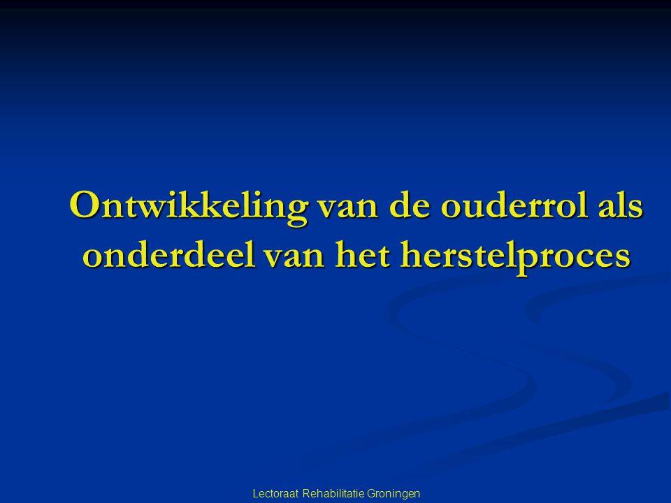 Lectoraat Rehabilitatie Groningen Ontwikkeling van de ouderrol als onderdeel van het herstelproces