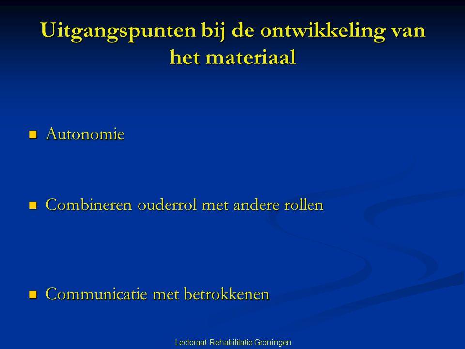 Lectoraat Rehabilitatie Groningen Uitgangspunten bij de ontwikkeling van het materiaal Autonomie Autonomie Combineren ouderrol met andere rollen Combi