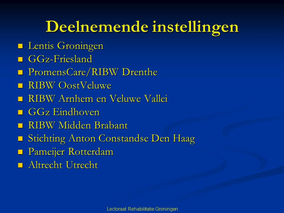 Lectoraat Rehabilitatie Groningen Deelnemende instellingen Lentis Groningen Lentis Groningen GGz-Friesland GGz-Friesland PromensCare/RIBW Drenthe Prom