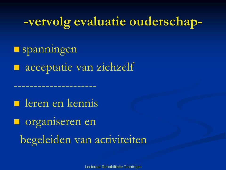 Lectoraat Rehabilitatie Groningen -vervolg evaluatie ouderschap- spanningen acceptatie van zichzelf --------------------- leren en kennis organiseren