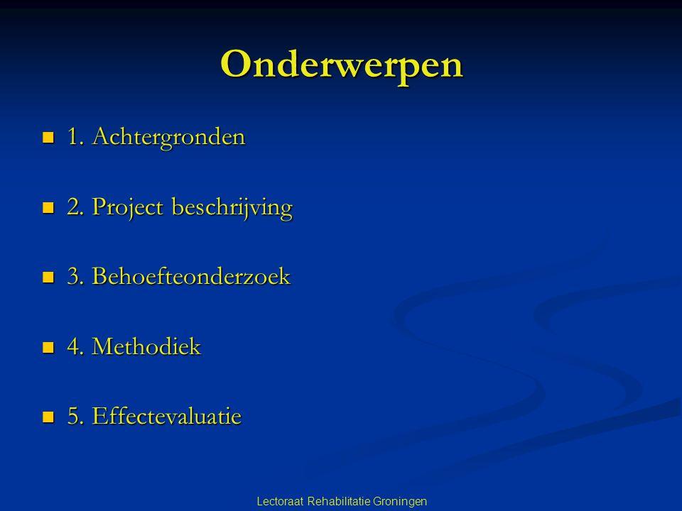 Lectoraat Rehabilitatie Groningen Onderwerpen 1. Achtergronden 1. Achtergronden 2. Project beschrijving 2. Project beschrijving 3. Behoefteonderzoek 3