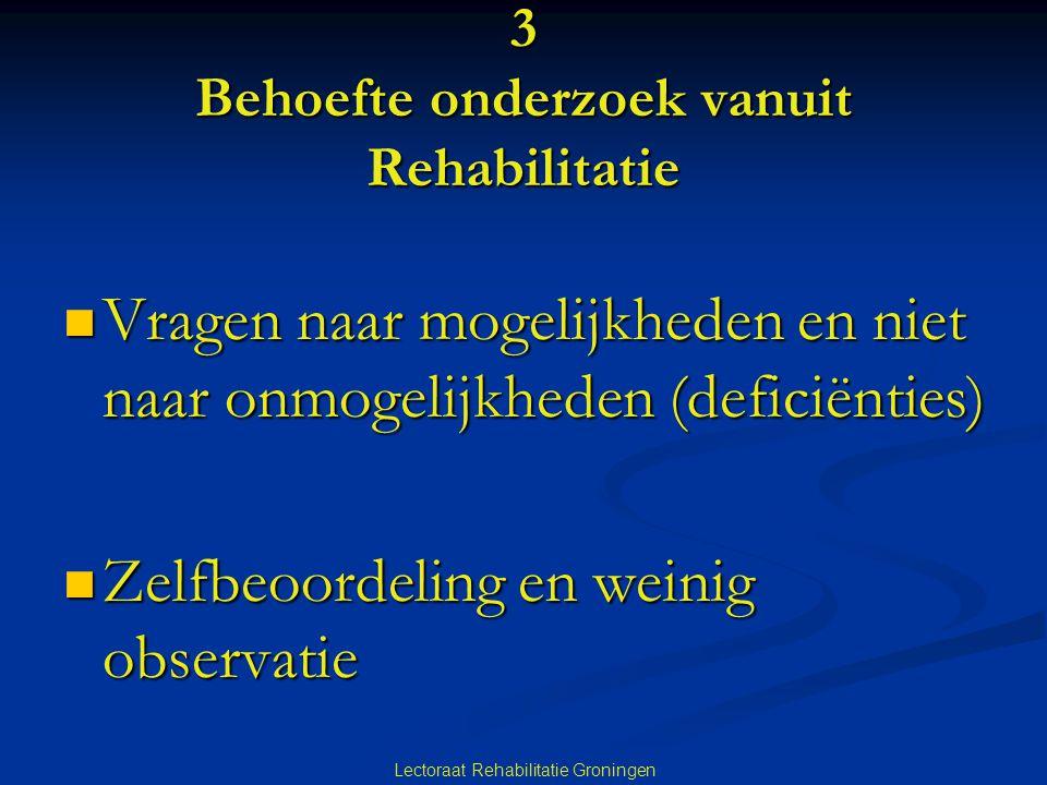 Lectoraat Rehabilitatie Groningen 3 Behoefte onderzoek vanuit Rehabilitatie Vragen naar mogelijkheden en niet naar onmogelijkheden (deficiënties) Vrag