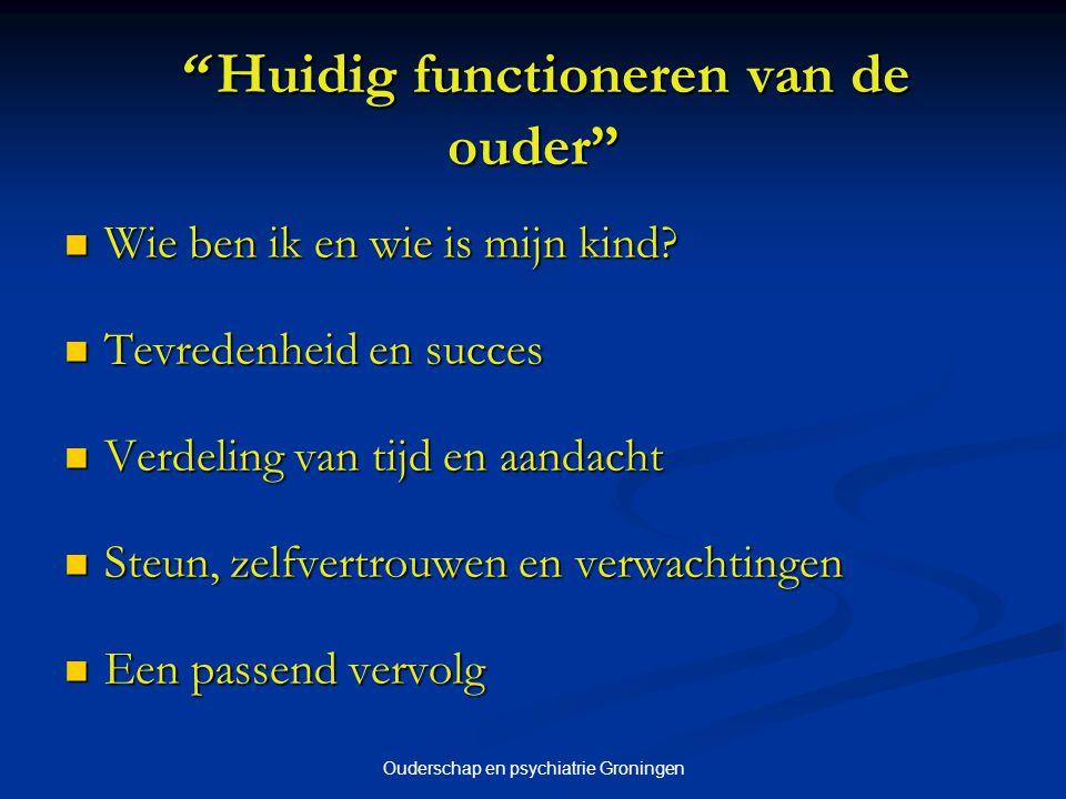 Ouderschap en psychiatrie Groningen Huidig functioneren van de ouder Huidig functioneren van de ouder Wie ben ik en wie is mijn kind.