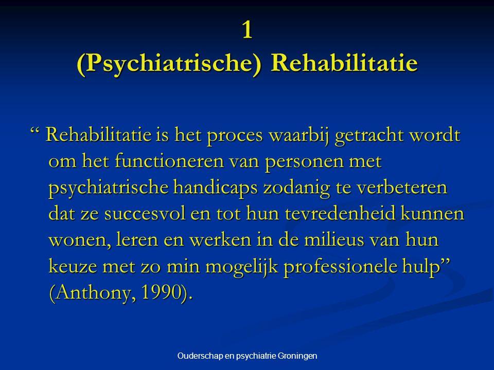 Ouderschap en psychiatrie Groningen 1 (Psychiatrische) Rehabilitatie Rehabilitatie is het proces waarbij getracht wordt om het functioneren van personen met psychiatrische handicaps zodanig te verbeteren dat ze succesvol en tot hun tevredenheid kunnen wonen, leren en werken in de milieus van hun keuze met zo min mogelijk professionele hulp (Anthony, 1990).