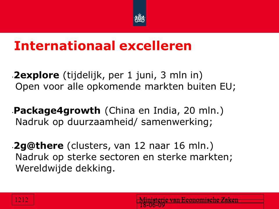 18-06-09 Ministerie van Economische Zaken 18-06-09 Ministerie van Economische Zaken 1212 Internationaal excelleren 2explore (tijdelijk, per 1 juni, 3 mln in) Open voor alle opkomende markten buiten EU; Package4growth (China en India, 20 mln.) Nadruk op duurzaamheid/ samenwerking; 2g@there (clusters, van 12 naar 16 mln.) Nadruk op sterke sectoren en sterke markten; Wereldwijde dekking.