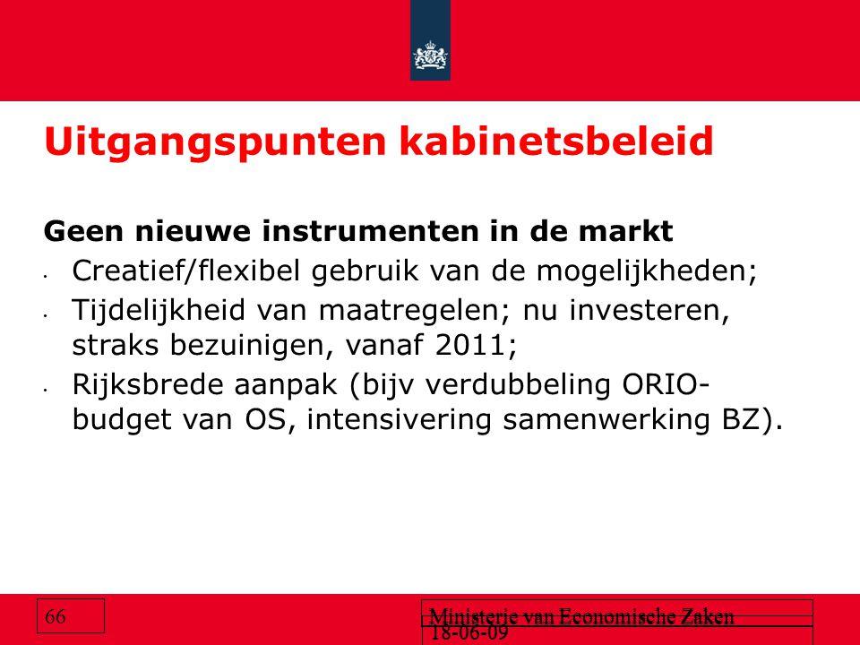 18-06-09 Ministerie van Economische Zaken 18-06-09 Ministerie van Economische Zaken 66 Uitgangspunten kabinetsbeleid Geen nieuwe instrumenten in de markt Creatief/flexibel gebruik van de mogelijkheden; Tijdelijkheid van maatregelen; nu investeren, straks bezuinigen, vanaf 2011; Rijksbrede aanpak (bijv verdubbeling ORIO- budget van OS, intensivering samenwerking BZ).