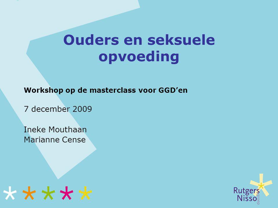Ouders en seksuele opvoeding Workshop op de masterclass voor GGD'en 7 december 2009 Ineke Mouthaan Marianne Cense