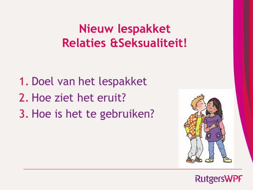 Nieuw lespakket Relaties &Seksualiteit! 1.Doel van het lespakket 2.Hoe ziet het eruit? 3.Hoe is het te gebruiken?