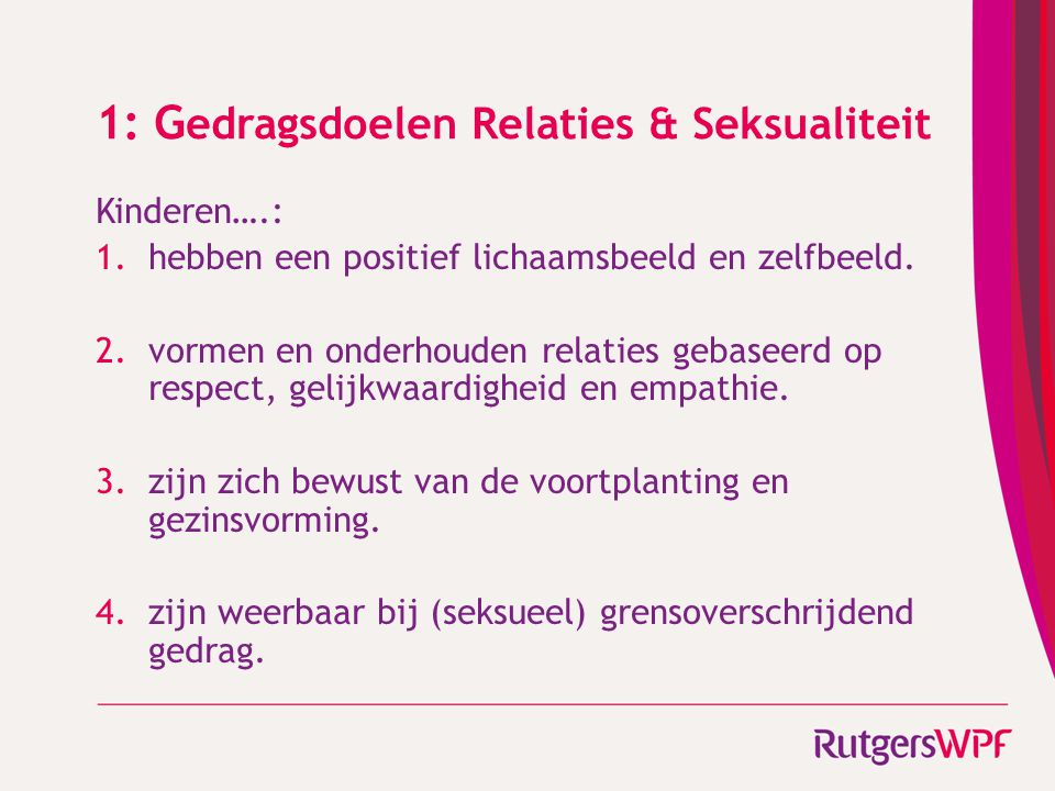 1: G edragsdoelen Relaties & Seksualiteit Kinderen….: 1.hebben een positief lichaamsbeeld en zelfbeeld. 2.vormen en onderhouden relaties gebaseerd op