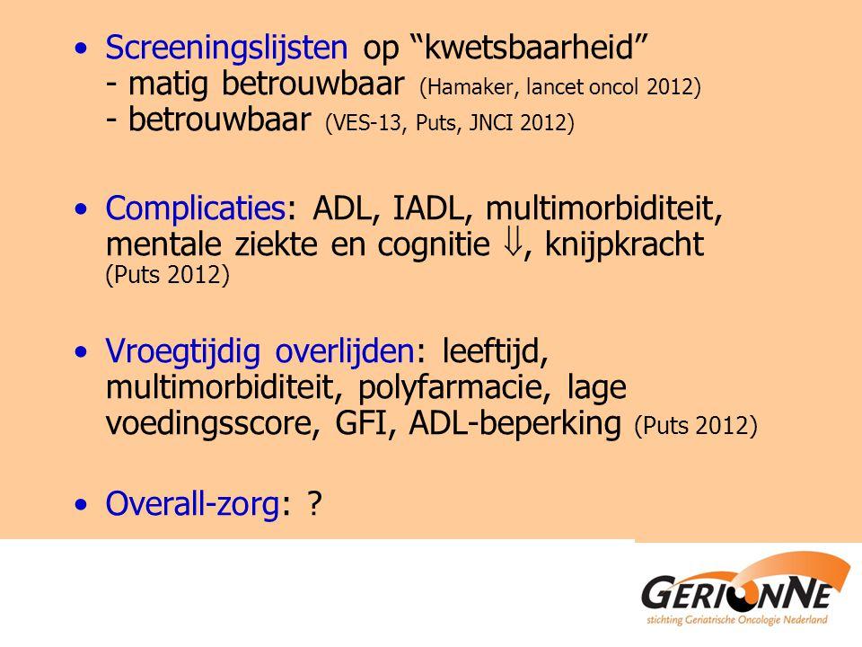 Screeningslijsten op kwetsbaarheid - matig betrouwbaar (Hamaker, lancet oncol 2012) - betrouwbaar (VES-13, Puts, JNCI 2012) Complicaties: ADL, IADL, multimorbiditeit, mentale ziekte en cognitie , knijpkracht (Puts 2012) Vroegtijdig overlijden: leeftijd, multimorbiditeit, polyfarmacie, lage voedingsscore, GFI, ADL-beperking (Puts 2012) Overall-zorg: ?