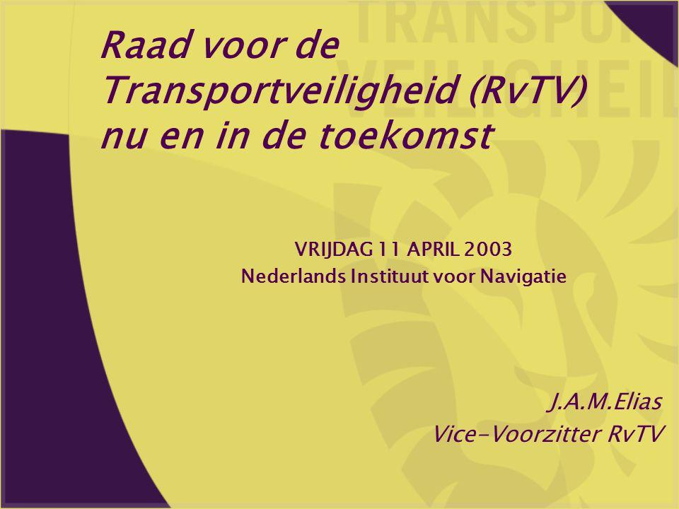 Raad voor de Transportveiligheid (RvTV) nu en in de toekomst J.A.M.Elias Vice-Voorzitter RvTV VRIJDAG 11 APRIL 2003 Nederlands Instituut voor Navigati