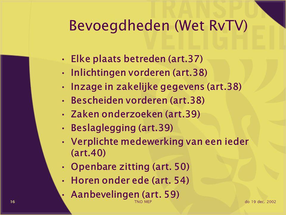 do 19 dec. 2002TNO MEP16 Bevoegdheden (Wet RvTV) Elke plaats betreden (art.37) Inlichtingen vorderen (art.38) Inzage in zakelijke gegevens (art.38) Be
