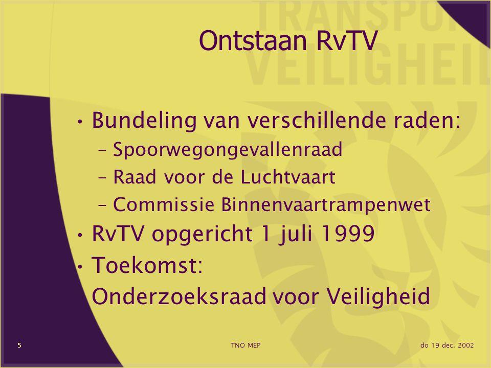 do 19 dec. 2002TNO MEP5 Ontstaan RvTV Bundeling van verschillende raden: –Spoorwegongevallenraad –Raad voor de Luchtvaart –Commissie Binnenvaartrampen