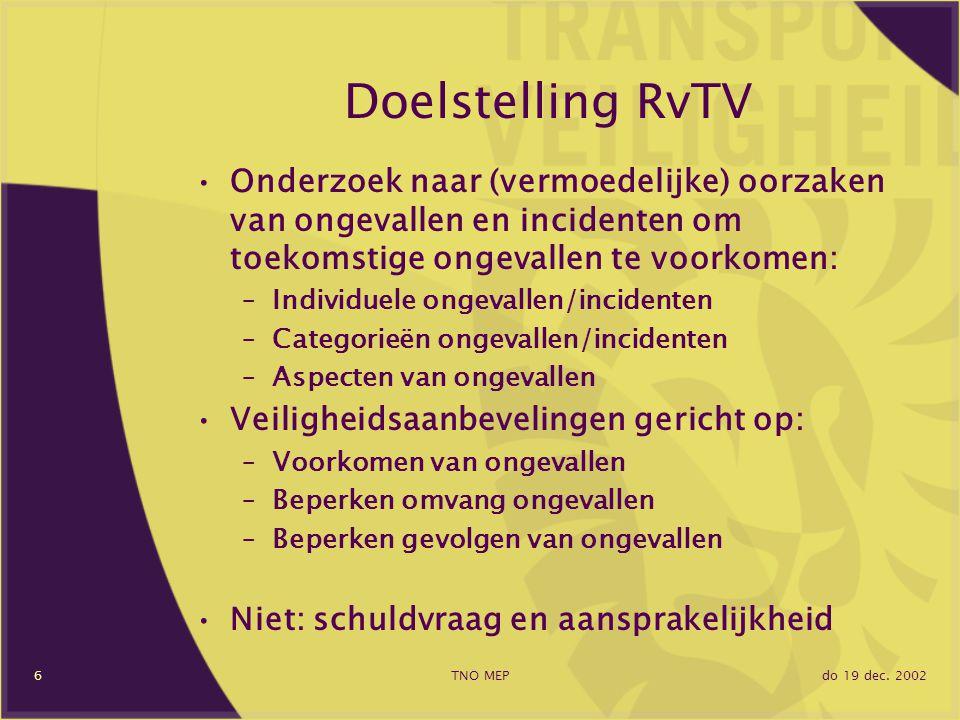 do 19 dec. 2002TNO MEP6 Doelstelling RvTV Onderzoek naar (vermoedelijke) oorzaken van ongevallen en incidenten om toekomstige ongevallen te voorkomen: