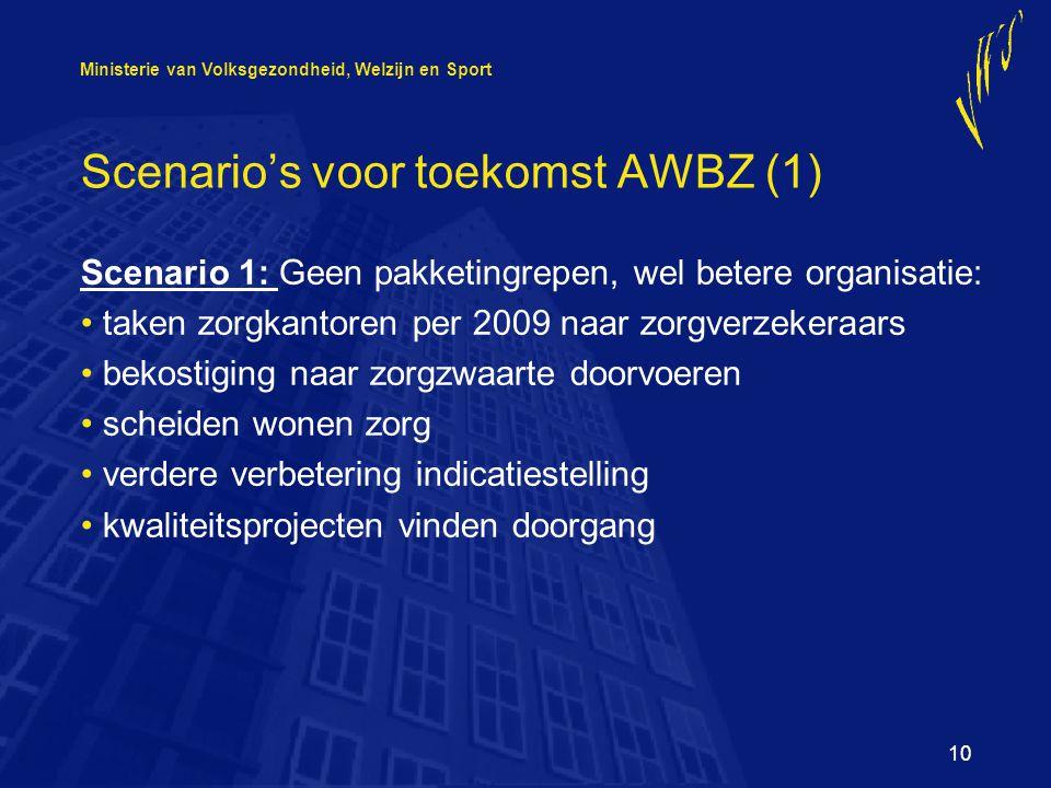 Ministerie van Volksgezondheid, Welzijn en Sport 10 Scenario's voor toekomst AWBZ (1) Scenario 1: Geen pakketingrepen, wel betere organisatie: taken zorgkantoren per 2009 naar zorgverzekeraars bekostiging naar zorgzwaarte doorvoeren scheiden wonen zorg verdere verbetering indicatiestelling kwaliteitsprojecten vinden doorgang