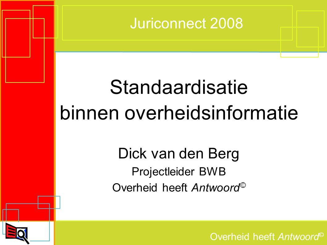 Overheid heeft Antwoord © Juriconnect 2008 Standaardisatie binnen overheidsinformatie Dick van den Berg Projectleider BWB Overheid heeft Antwoord ©