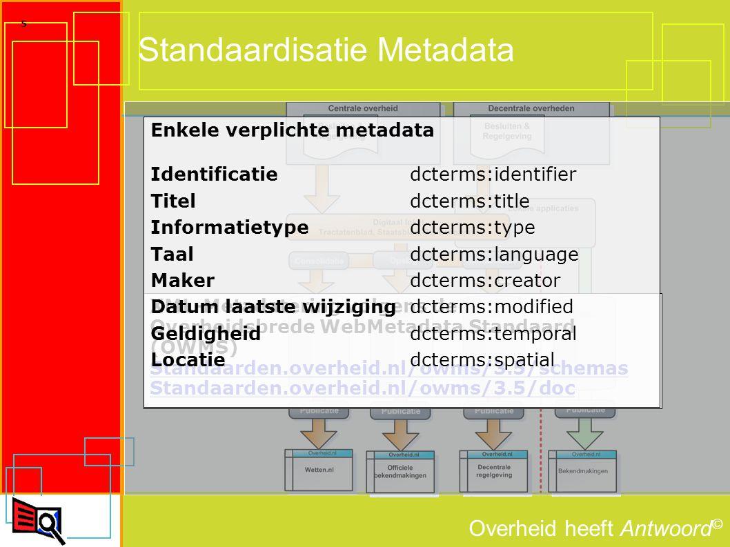 Overheid heeft Antwoord © 5 Standaardisatie Metadata XML-Metadatering volgens de Overheidsbrede WebMetadata Standaard (OWMS) Standaarden.overheid.nl/owms/3.5/schemas Standaarden.overheid.nl/owms/3.5/doc Enkele verplichte metadata Identificatie dcterms:identifier Titel dcterms:title Informatietype dcterms:type Taal dcterms:language Maker dcterms:creator Datum laatste wijzigingdcterms:modified Geldigheid dcterms:temporal Locatie dcterms:spatial