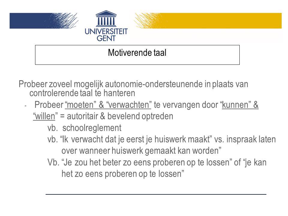 Probeer zoveel mogelijk autonomie-ondersteunende in plaats van controlerende taal te hanteren - Probeer moeten & verwachten te vervangen door kunnen & willen = autoritair & bevelend optreden vb.
