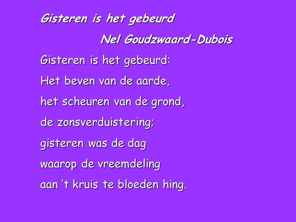 Gisteren is het gebeurd Nel Goudzwaard-Dubois Nel Goudzwaard-Dubois Gisteren is het gebeurd: Het beven van de aarde, het scheuren van de grond, de zonsverduistering; gisteren was de dag waarop de vreemdeling aan 't kruis te bloeden hing.